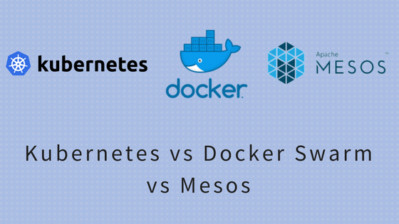 Kubernetes vs Docker Swarm vs Mesos : Complete Guide 2018